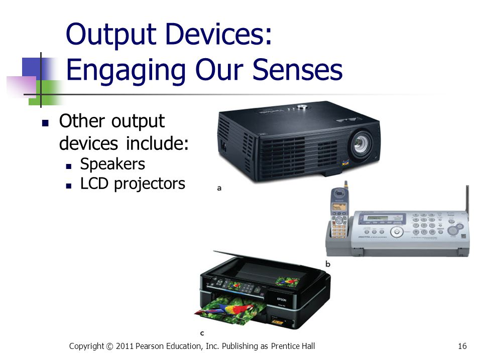 Output Devices: Engaging Our Senses Other output devices include: Speakers LCD projectors Copyright © 2011 Pearson Education, Inc.