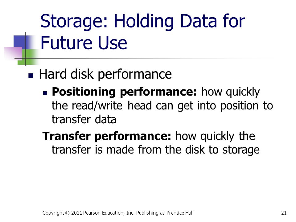 Storage: Holding Data for Future Use Hard disk performance Positioning performance: how quickly the read/write head can get into position to transfer data Transfer performance: how quickly the transfer is made from the disk to storage Copyright © 2011 Pearson Education, Inc.