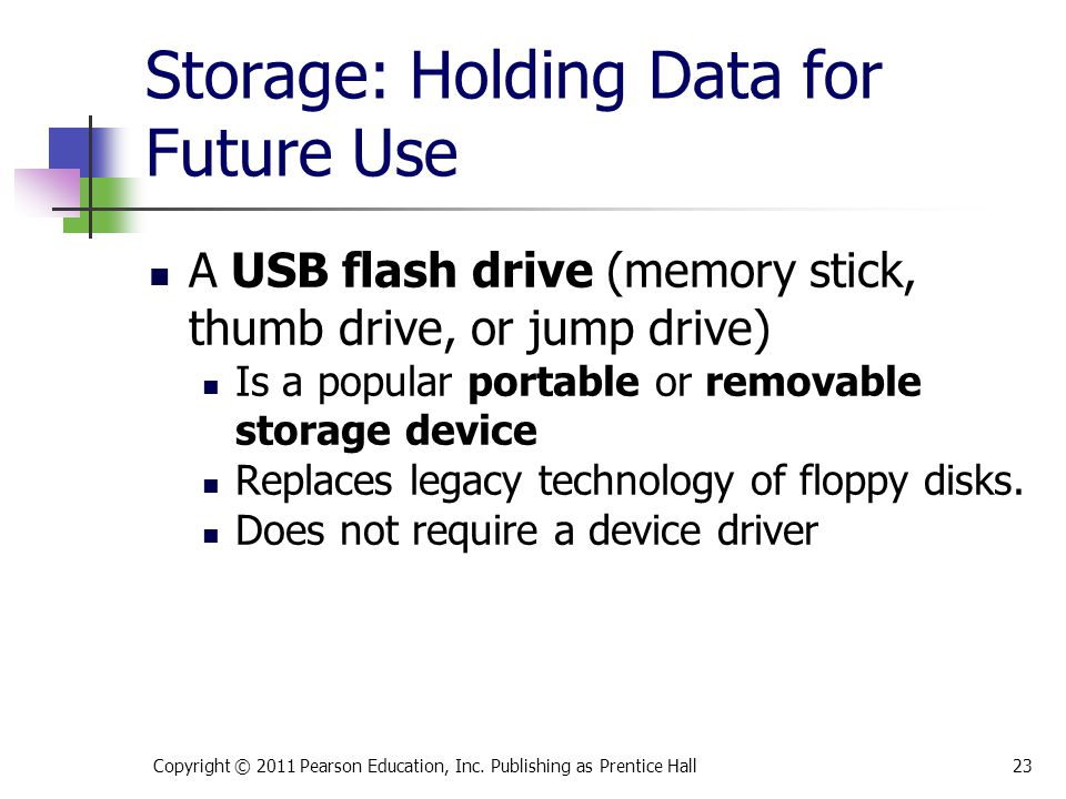 Storage: Holding Data for Future Use A USB flash drive (memory stick, thumb drive, or jump drive) Is a popular portable or removable storage device Replaces legacy technology of floppy disks.