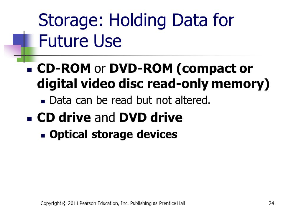 Storage: Holding Data for Future Use CD-ROM or DVD-ROM (compact or digital video disc read-only memory) Data can be read but not altered.