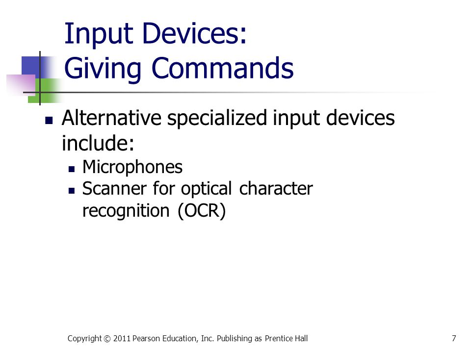 Input Devices: Giving Commands Alternative specialized input devices include: Microphones Scanner for optical character recognition (OCR) Copyright © 2011 Pearson Education, Inc.