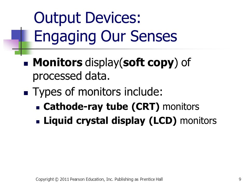 Output Devices: Engaging Our Senses Monitors display(soft copy) of processed data. Types of monitors include: Cathode-ray tube (CRT) monitors Liquid c