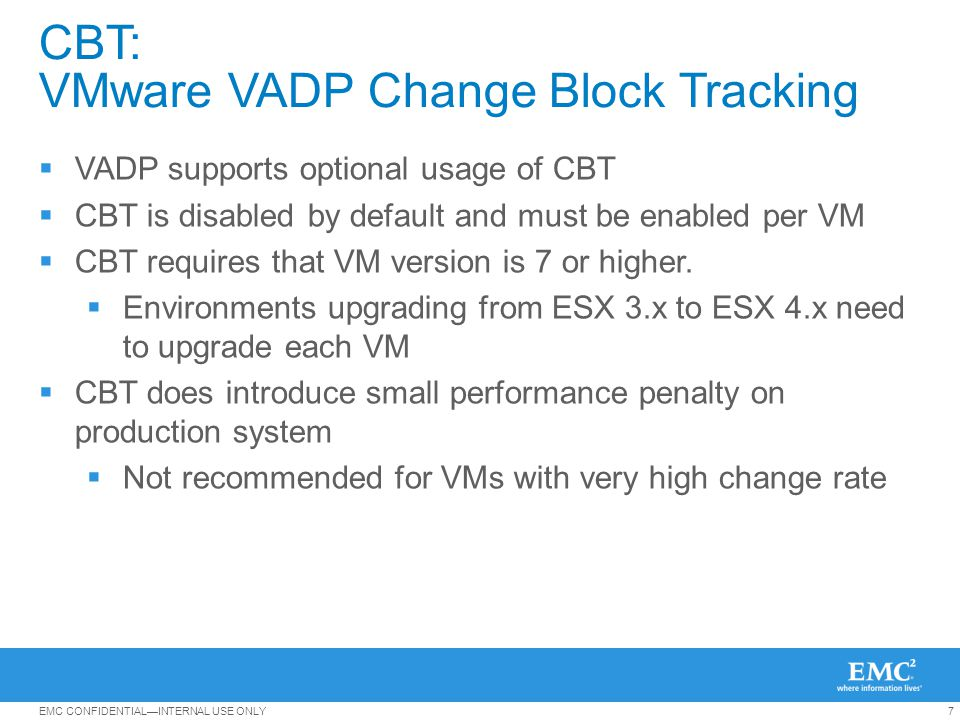 7EMC CONFIDENTIALINTERNAL USE ONLY CBT: VMware VADP Change Block Tracking VADP supports optional usage of CBT CBT is disabled by default and must be e