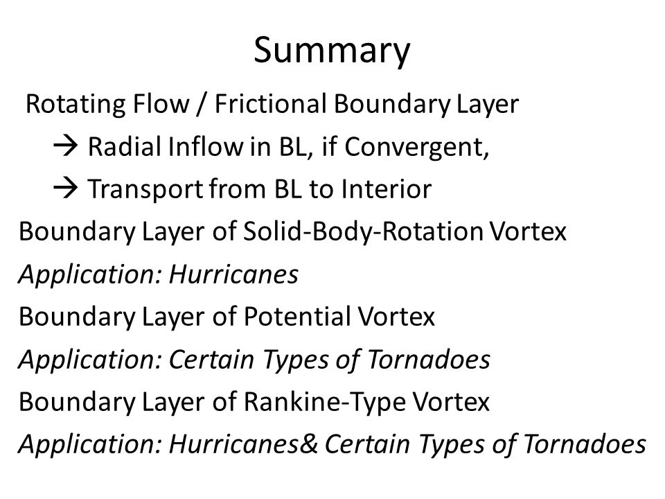Summary Rotating Flow / Frictional Boundary Layer Radial Inflow in BL, if Convergent, Transport from BL to Interior Boundary Layer of Solid-Body-Rotation Vortex Application: Hurricanes Boundary Layer of Potential Vortex Application: Certain Types of Tornadoes Boundary Layer of Rankine-Type Vortex Application: Hurricanes& Certain Types of Tornadoes