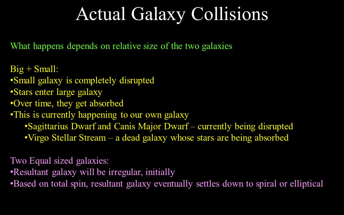 When two galaxies collide or nearly collide, they can affect each other Mostly through gravitational interactions As they pass near each other, the gravity of each distorts the other The slower they pass, the bigger the effect If unequal in size, smaller galaxy is affected most Tidal heating – energy is transferred from net motion to internal motion of stars Star motions get more randomized Energy comes from kinetic energy of orbit – orbit loses energy and galaxies move closer together Over time, the two galaxies will move closer and closer with each pass Eventually, a true collision will occur Near Miss Collisions