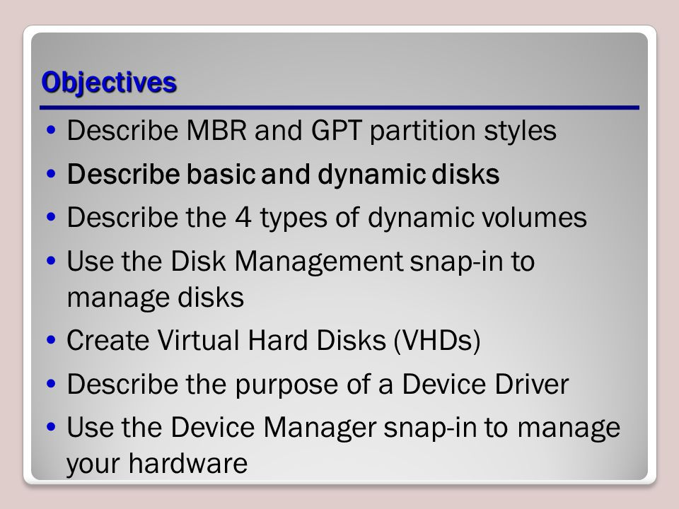 Objectives Describe MBR and GPT partition styles Describe basic and dynamic disks Describe the 4 types of dynamic volumes Use the Disk Management snap