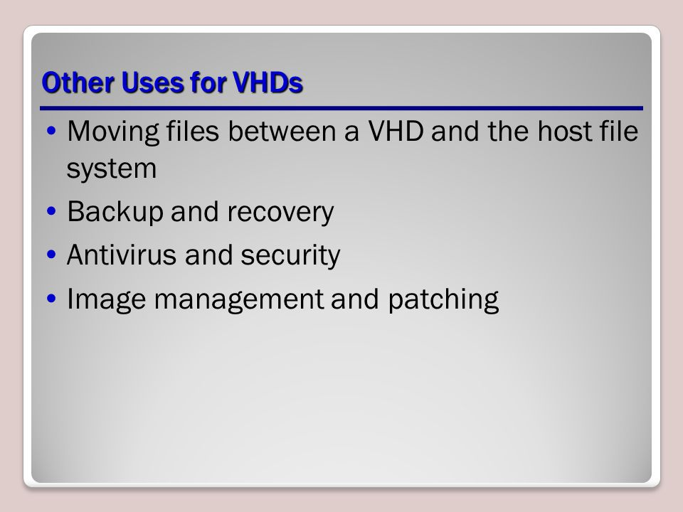 Other Uses for VHDs Moving files between a VHD and the host file system Backup and recovery Antivirus and security Image management and patching