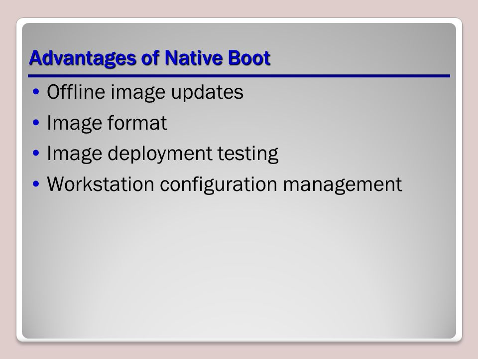 Advantages of Native Boot Offline image updates Image format Image deployment testing Workstation configuration management