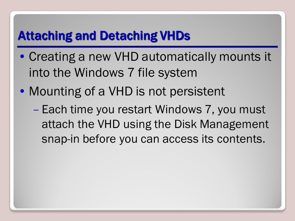 Attaching and Detaching VHDs Creating a new VHD automatically mounts it into the Windows 7 file system Mounting of a VHD is not persistent –Each time you restart Windows 7, you must attach the VHD using the Disk Management snap-in before you can access its contents.
