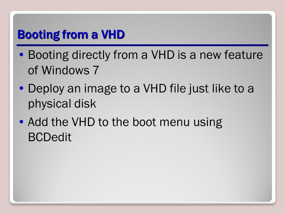 Booting from a VHD Booting directly from a VHD is a new feature of Windows 7 Deploy an image to a VHD file just like to a physical disk Add the VHD to