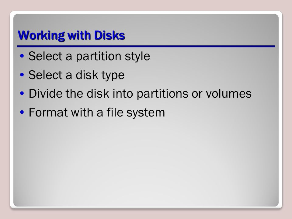 Working with Disks Select a partition style Select a disk type Divide the disk into partitions or volumes Format with a file system