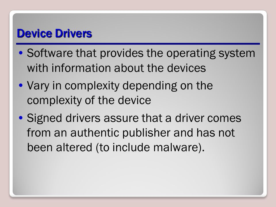 Device Drivers Software that provides the operating system with information about the devices Vary in complexity depending on the complexity of the device Signed drivers assure that a driver comes from an authentic publisher and has not been altered (to include malware).