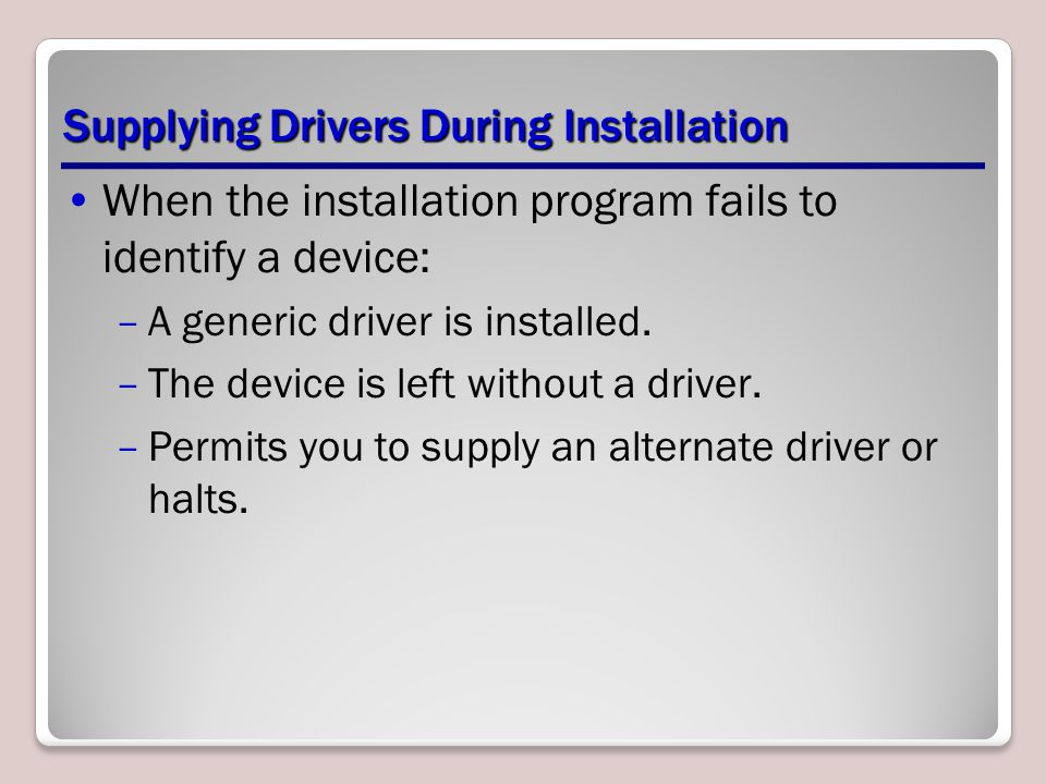 Supplying Drivers During Installation When the installation program fails to identify a device: –A generic driver is installed. –The device is left wi
