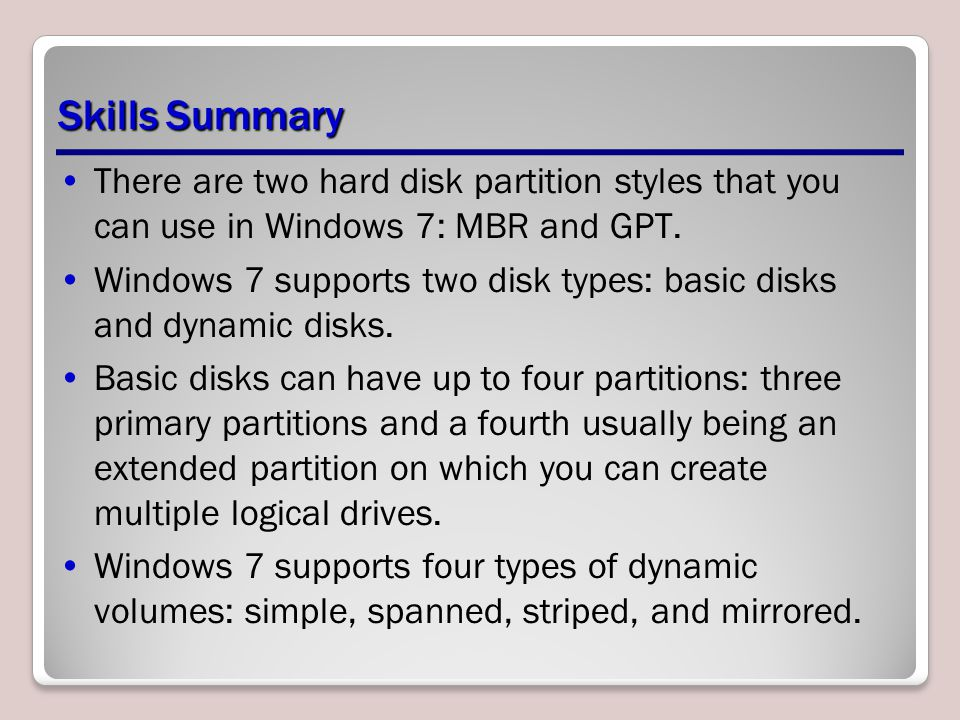 Skills Summary There are two hard disk partition styles that you can use in Windows 7: MBR and GPT. Windows 7 supports two disk types: basic disks and