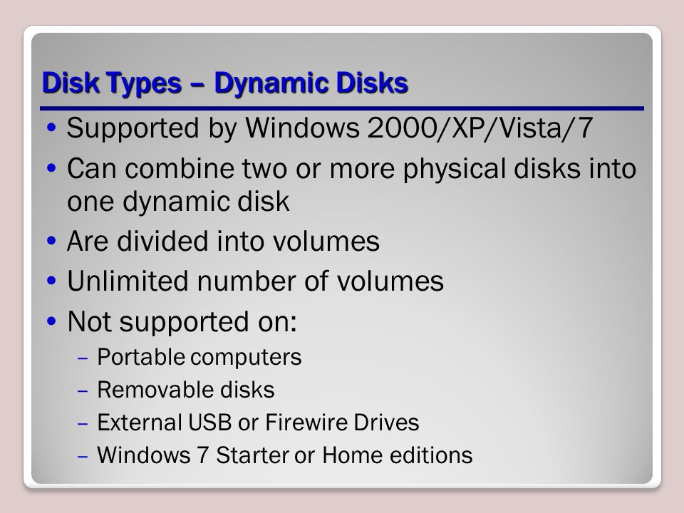 Disk Types – Dynamic Disks Supported by Windows 2000/XP/Vista/7 Can combine two or more physical disks into one dynamic disk Are divided into volumes