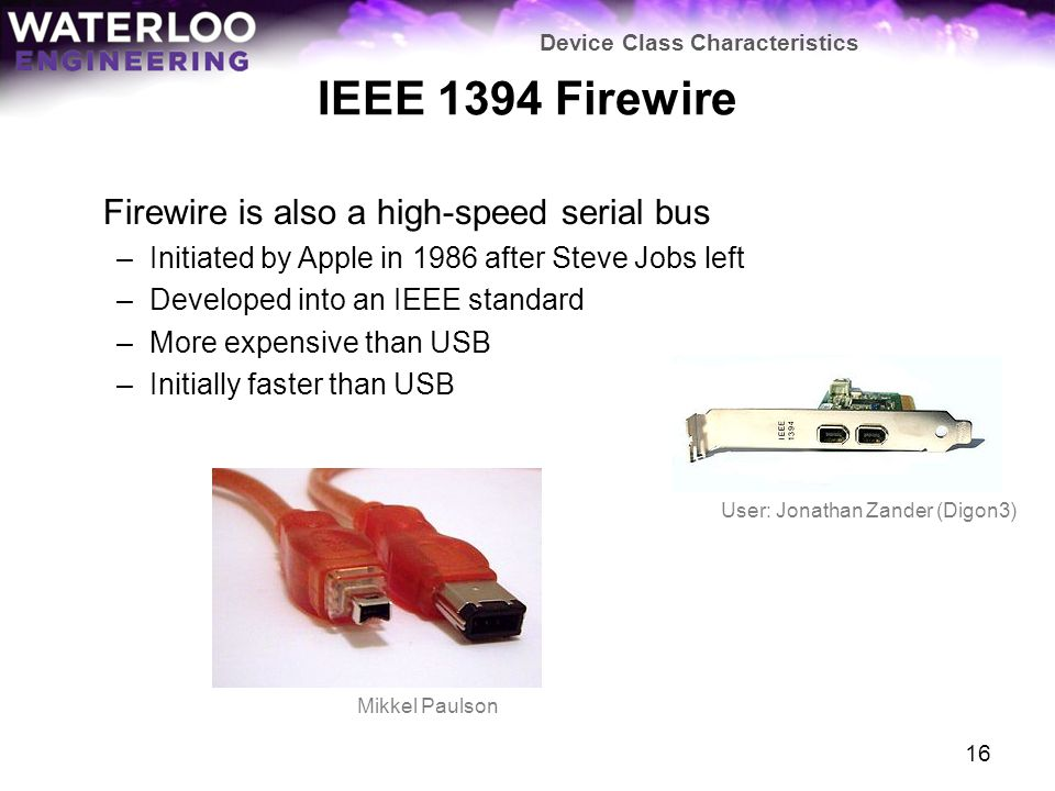 IEEE 1394 Firewire Firewire is also a high-speed serial bus –Initiated by Apple in 1986 after Steve Jobs left –Developed into an IEEE standard –More e