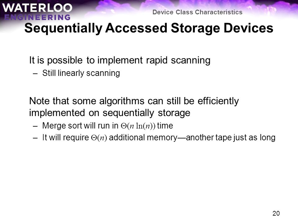 Sequentially Accessed Storage Devices It is possible to implement rapid scanning –Still linearly scanning Note that some algorithms can still be efficiently implemented on sequentially storage –Merge sort will run in (n ln(n)) time –It will require (n) additional memoryanother tape just as long Device Class Characteristics 20