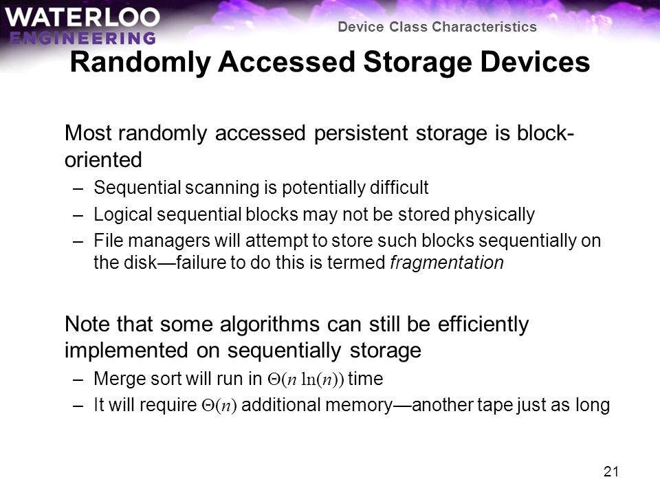 Randomly Accessed Storage Devices Most randomly accessed persistent storage is block- oriented –Sequential scanning is potentially difficult –Logical sequential blocks may not be stored physically –File managers will attempt to store such blocks sequentially on the diskfailure to do this is termed fragmentation Note that some algorithms can still be efficiently implemented on sequentially storage –Merge sort will run in (n ln(n)) time –It will require (n) additional memoryanother tape just as long Device Class Characteristics 21