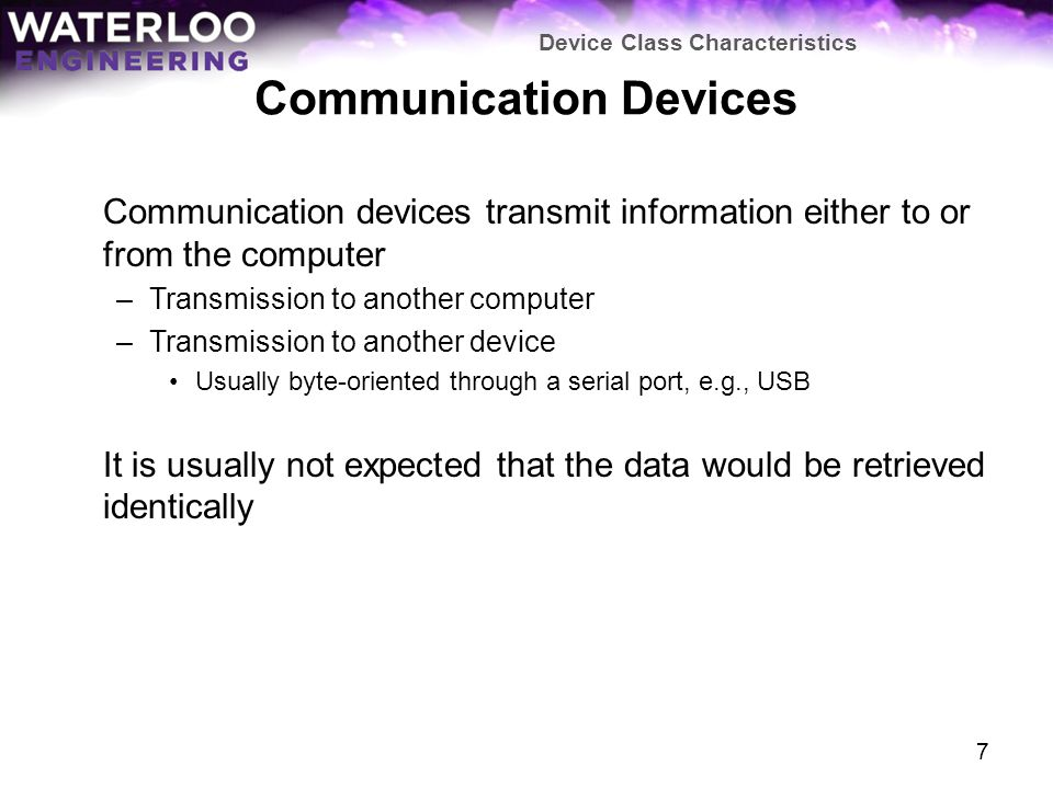 Communication Devices Communication devices transmit information either to or from the computer –Transmission to another computer –Transmission to another device Usually byte-oriented through a serial port, e.g., USB It is usually not expected that the data would be retrieved identically Device Class Characteristics 7