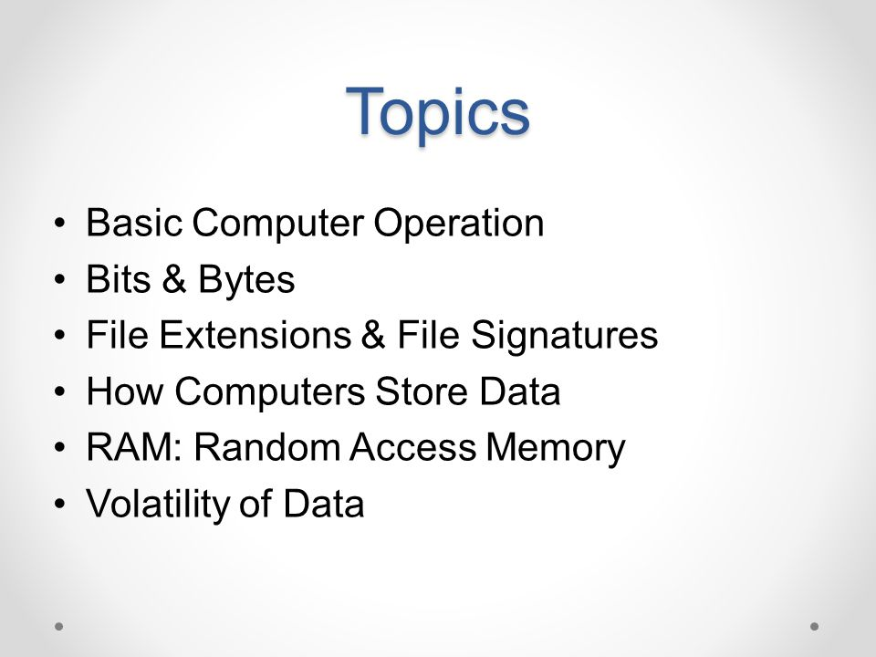 Topics Basic Computer Operation Bits & Bytes File Extensions & File Signatures How Computers Store Data RAM: Random Access Memory Volatility of Data