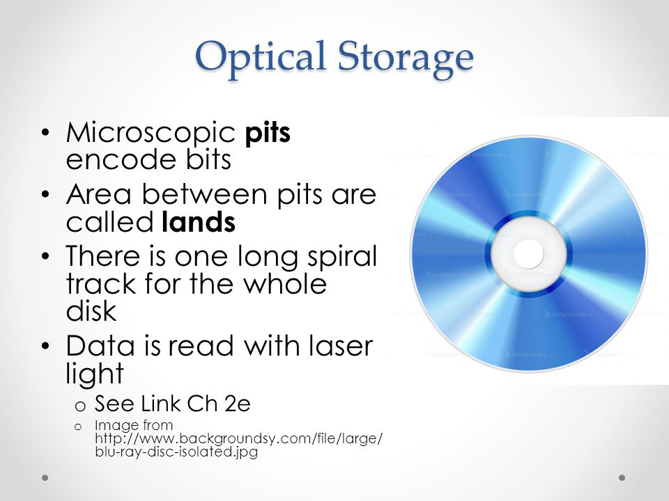 Optical Storage Microscopic pits encode bits Area between pits are called lands There is one long spiral track for the whole disk Data is read with laser light o See Link Ch 2e o Image from http://www.backgroundsy.com/file/large/ blu-ray-disc-isolated.jpg