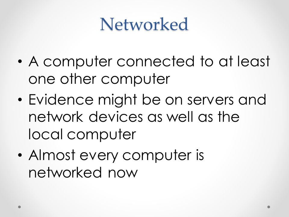 Networked A computer connected to at least one other computer Evidence might be on servers and network devices as well as the local computer Almost every computer is networked now