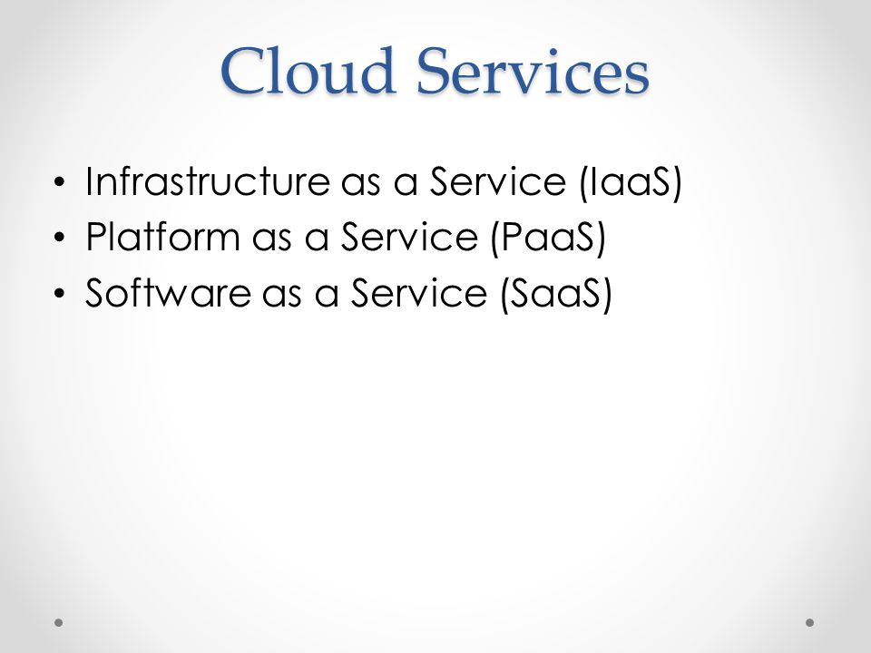 Cloud Services Infrastructure as a Service (IaaS) Platform as a Service (PaaS) Software as a Service (SaaS)
