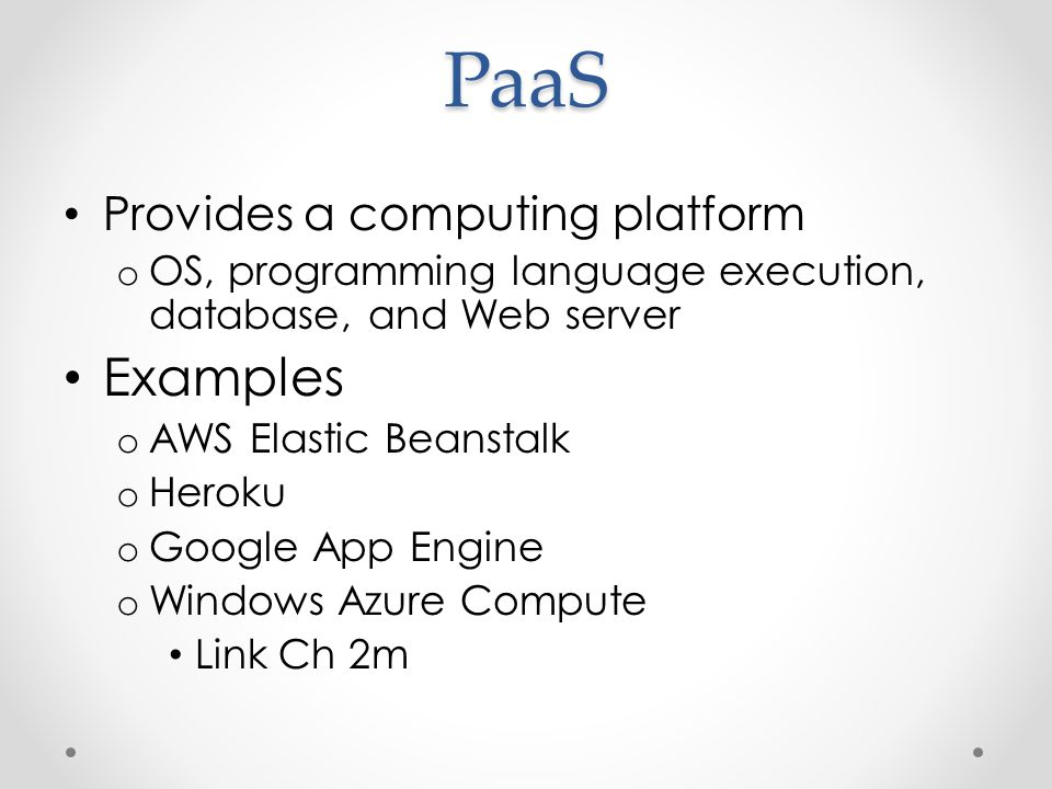 PaaS Provides a computing platform o OS, programming language execution, database, and Web server Examples o AWS Elastic Beanstalk o Heroku o Google App Engine o Windows Azure Compute Link Ch 2m
