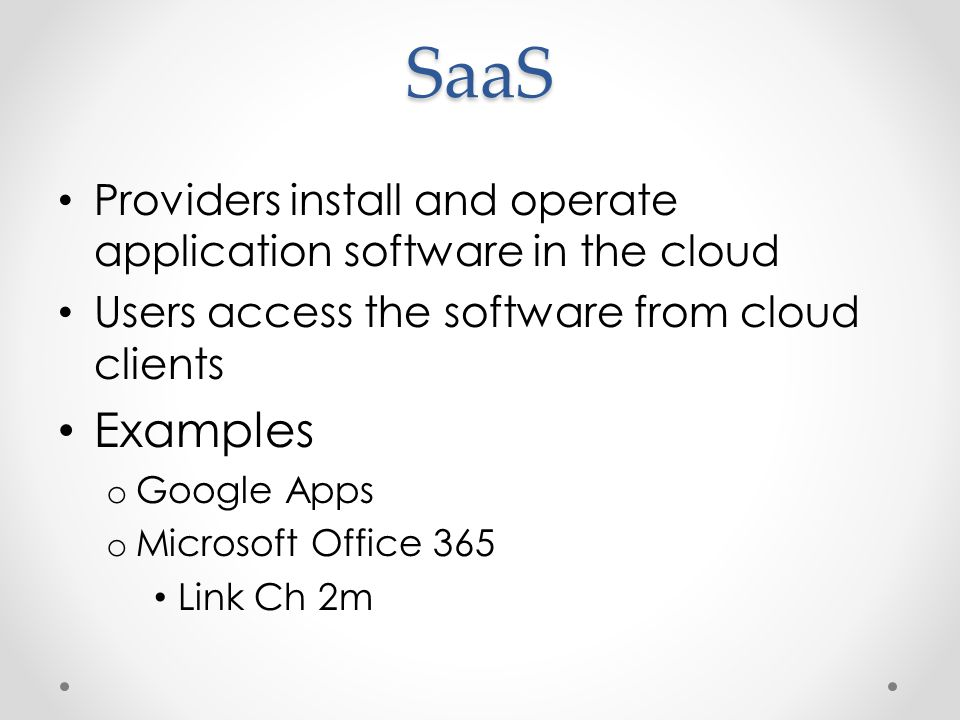 SaaS Providers install and operate application software in the cloud Users access the software from cloud clients Examples o Google Apps o Microsoft Office 365 Link Ch 2m