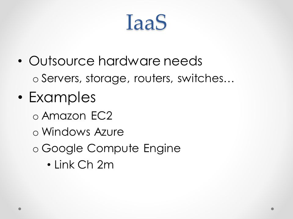 IaaS Outsource hardware needs o Servers, storage, routers, switches… Examples o Amazon EC2 o Windows Azure o Google Compute Engine Link Ch 2m