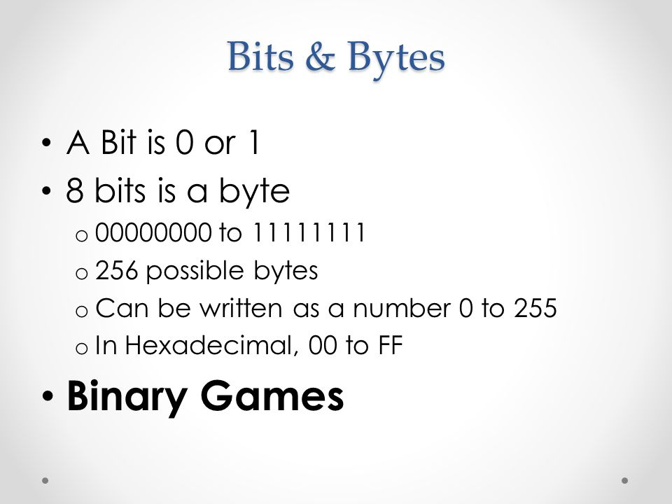 A Bit is 0 or 1 8 bits is a byte o 00000000 to 11111111 o 256 possible bytes o Can be written as a number 0 to 255 o In Hexadecimal, 00 to FF Binary Games