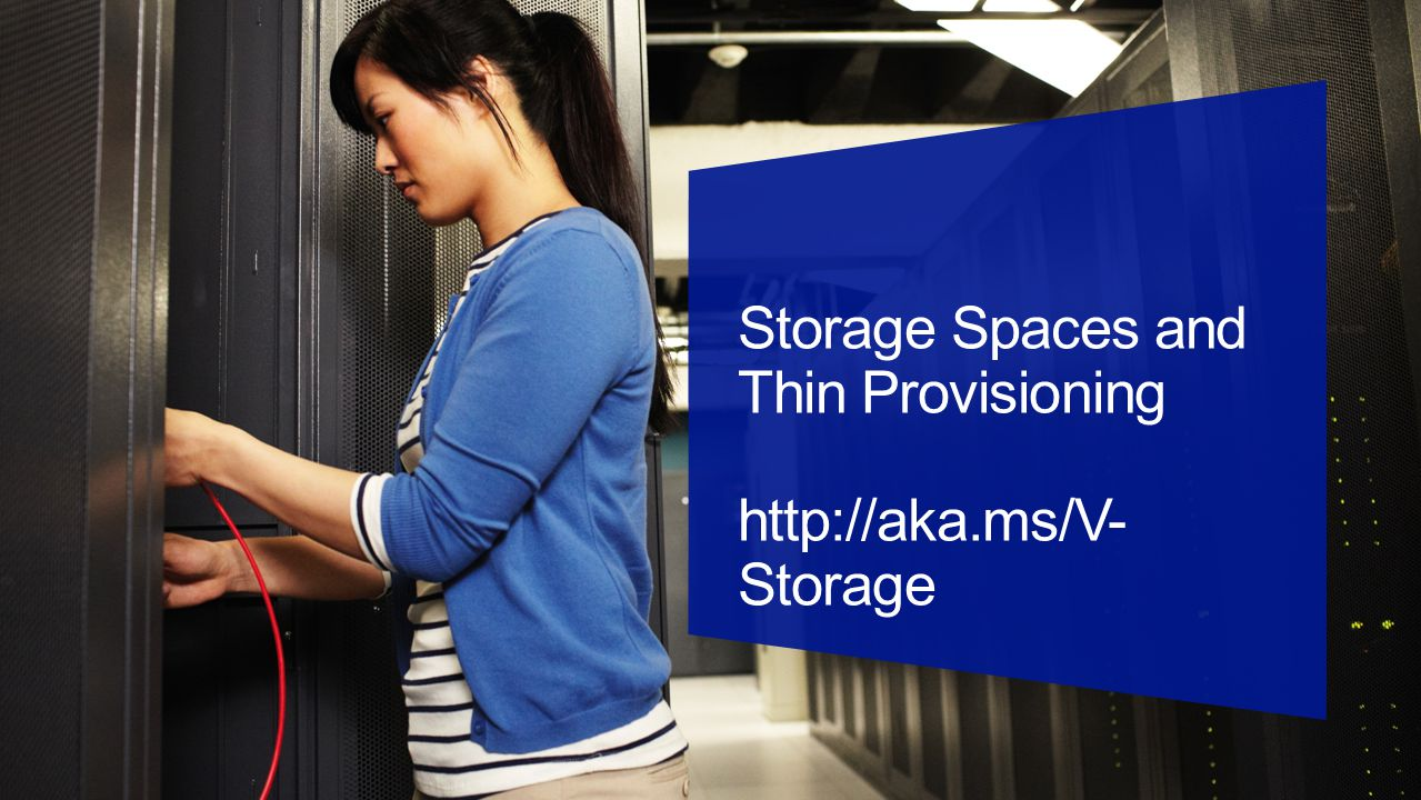 Storage Spaces and Thin Provisioning http://aka.ms/V- Storage
