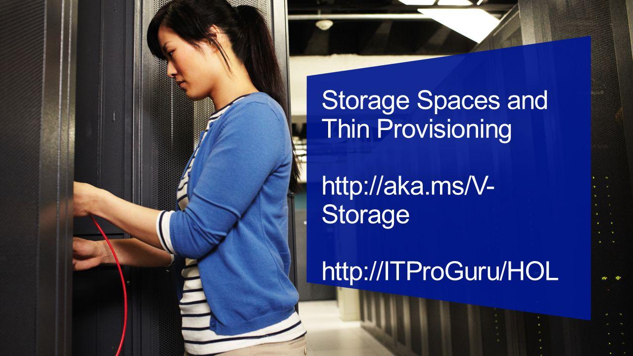 Storage Spaces and Thin Provisioning http://aka.ms/V- Storage http://ITProGuru/HOL