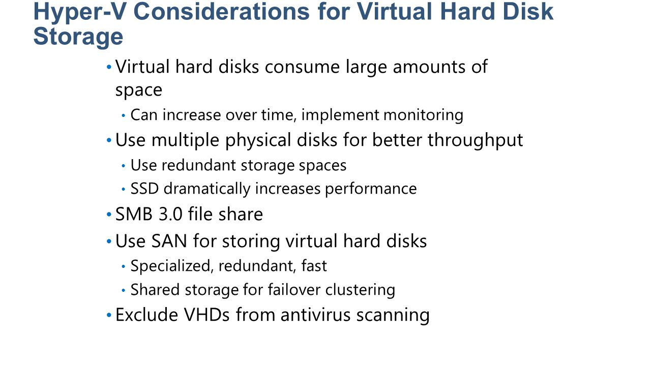 Hyper-V Considerations for Virtual Hard Disk Storage Virtual hard disks consume large amounts of space Can increase over time, implement monitoring Us