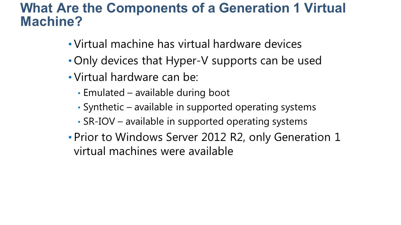 What Are the Components of a Generation 1 Virtual Machine? Virtual machine has virtual hardware devices Only devices that Hyper-V supports can be used
