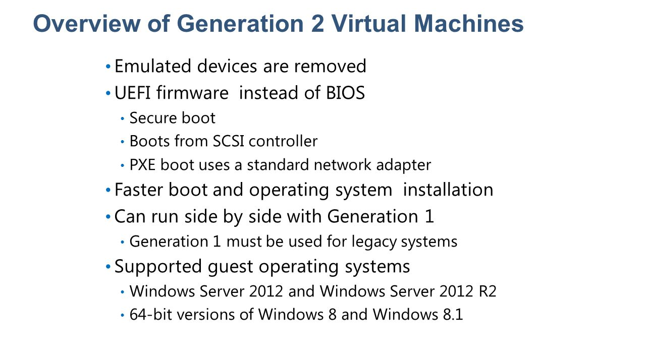 Overview of Generation 2 Virtual Machines Emulated devices are removed UEFI firmware instead of BIOS Secure boot Boots from SCSI controller PXE boot u