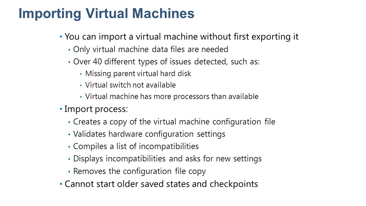 Importing Virtual Machines You can import a virtual machine without first exporting it Only virtual machine data files are needed Over 40 different ty