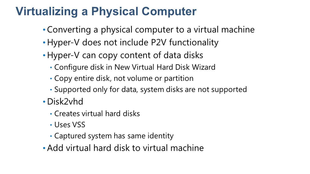 Virtualizing a Physical Computer Converting a physical computer to a virtual machine Hyper-V does not include P2V functionality Hyper-V can copy conte