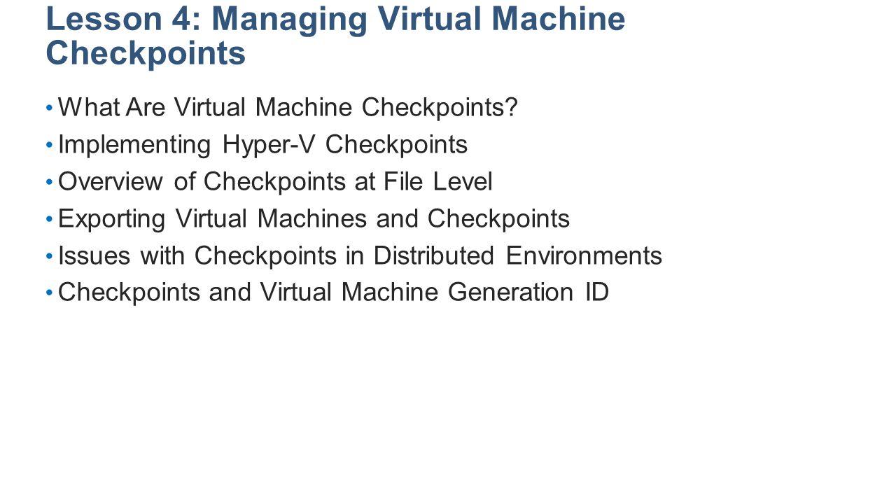 Lesson 4: Managing Virtual Machine Checkpoints What Are Virtual Machine Checkpoints? Implementing Hyper-V Checkpoints Overview of Checkpoints at File