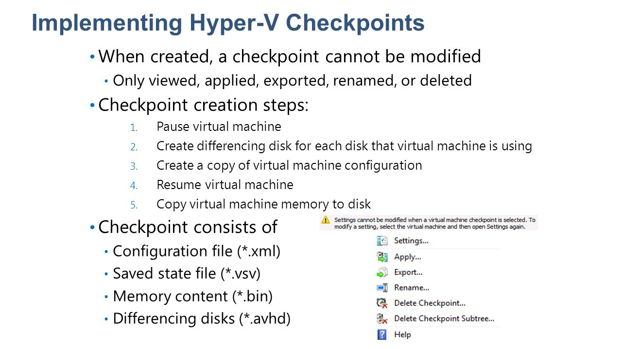 Implementing Hyper-V Checkpoints When created, a checkpoint cannot be modified Only viewed, applied, exported, renamed, or deleted Checkpoint creation