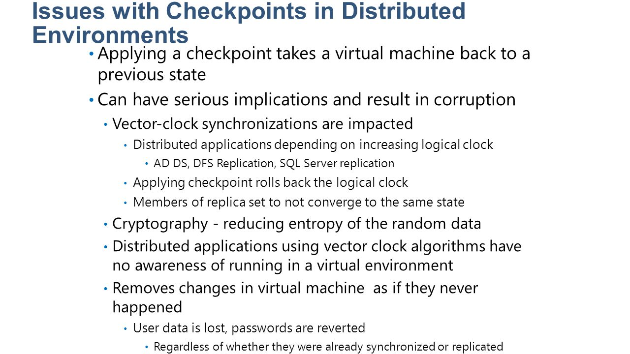Issues with Checkpoints in Distributed Environments Applying a checkpoint takes a virtual machine back to a previous state Can have serious implicatio