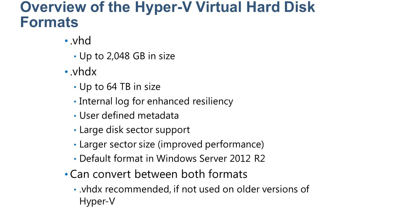 Overview of the Hyper-V Virtual Hard Disk Formats.vhd Up to 2,048 GB in size.vhdx Up to 64 TB in size Internal log for enhanced resiliency User define