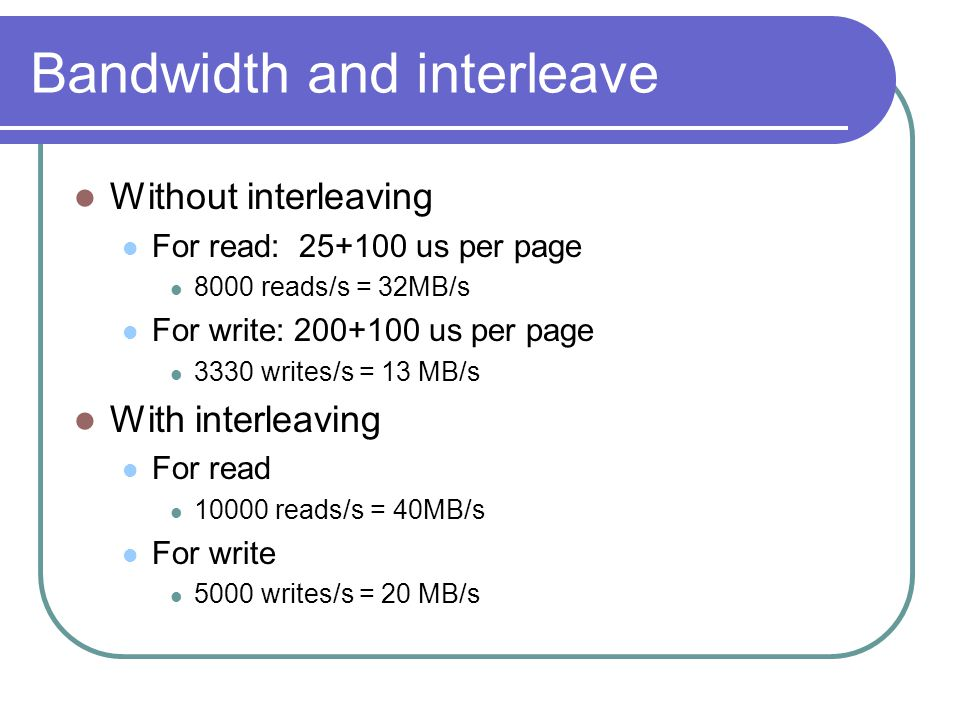 Bandwidth and interleave Without interleaving For read: 25+100 us per page 8000 reads/s = 32MB/s For write: 200+100 us per page 3330 writes/s = 13 MB/s With interleaving For read 10000 reads/s = 40MB/s For write 5000 writes/s = 20 MB/s