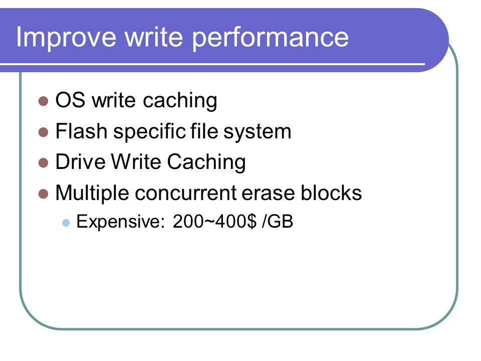 Improve write performance OS write caching Flash specific file system Drive Write Caching Multiple concurrent erase blocks Expensive: 200~400$ /GB