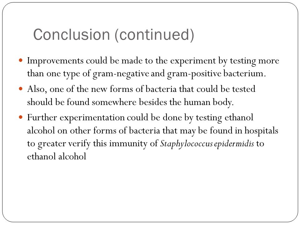 Conclusion (continued) Improvements could be made to the experiment by testing more than one type of gram-negative and gram-positive bacterium.