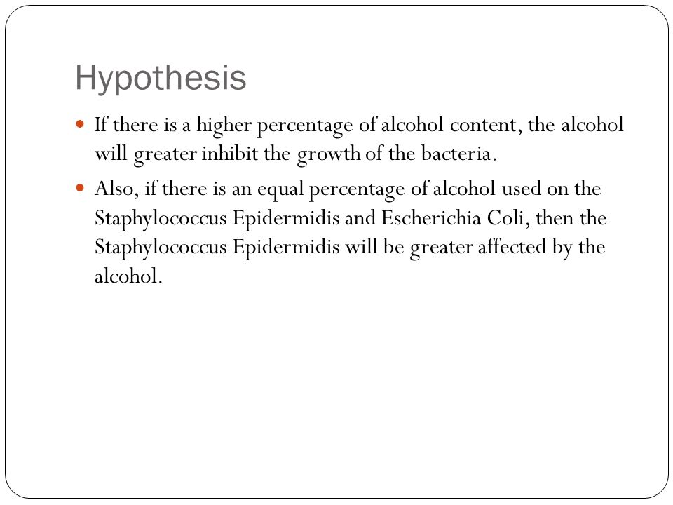 Hypothesis If there is a higher percentage of alcohol content, the alcohol will greater inhibit the growth of the bacteria.