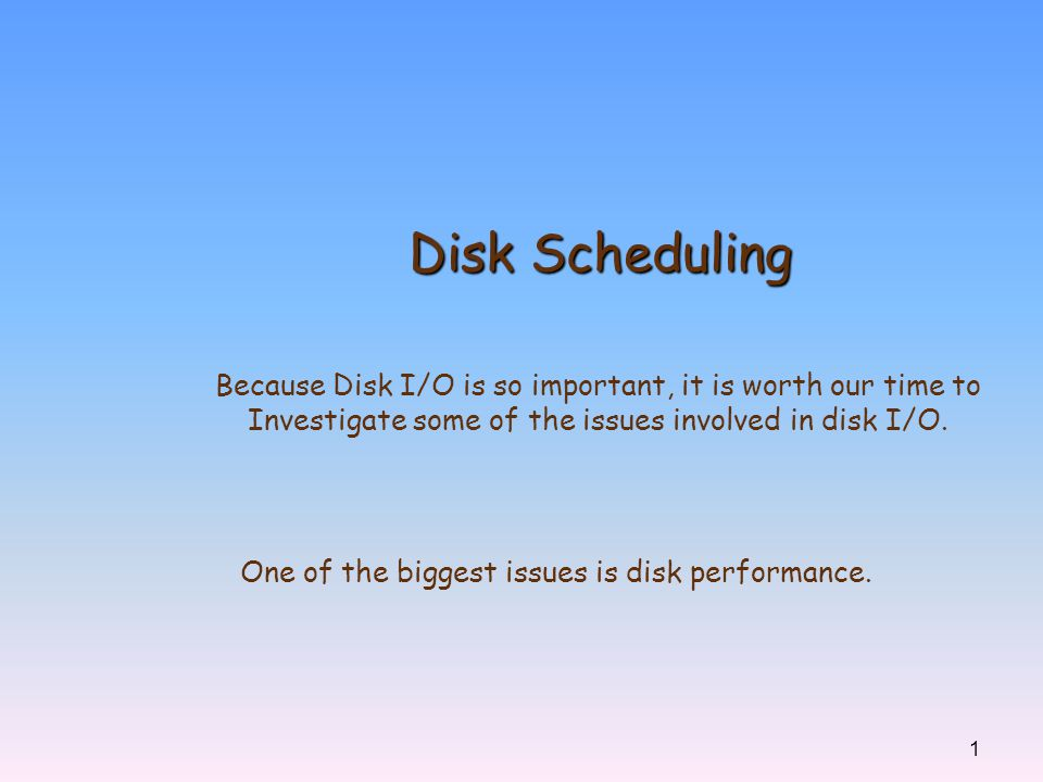 1 Disk Scheduling Because Disk I/O is so important, it is worth our time to Investigate some of the issues involved in disk I/O. One of the biggest is