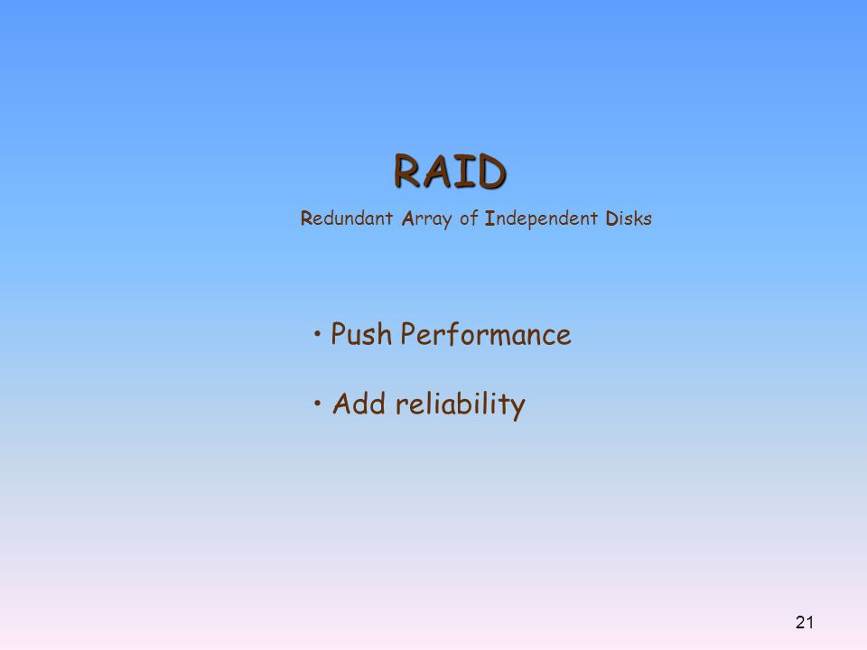 21 RAID Redundant Array of Independent Disks Push Performance Add reliability