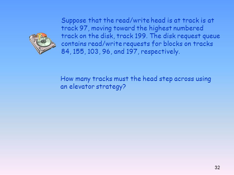 32 Suppose that the read/write head is at track is at track 97, moving toward the highest numbered track on the disk, track 199. The disk request queu