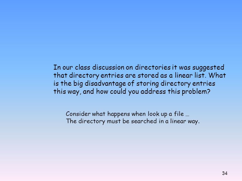 34 In our class discussion on directories it was suggested that directory entries are stored as a linear list. What is the big disadvantage of storing